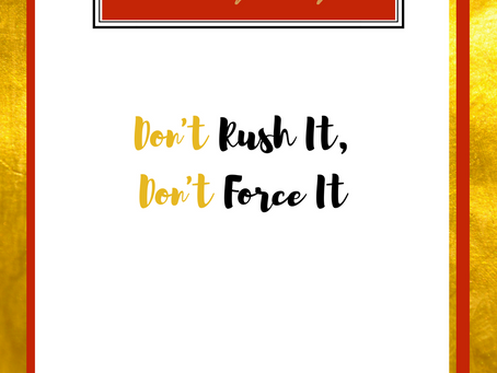 Don't Rush It, Don't Force It