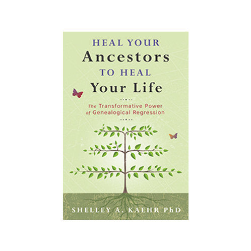 Heal Your Ancestors to Heal Your Life - By Shelley A. Kaehr