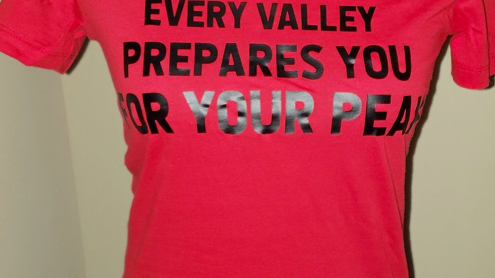 Every Valley Prepares You For Your Peak T-Shirt