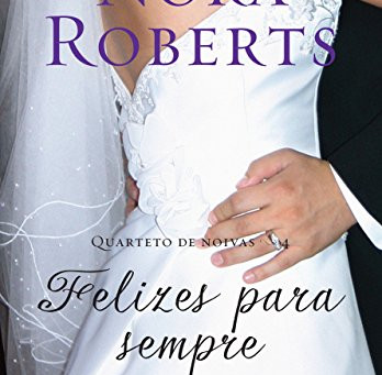 """RESENHA de """"Felizes para Sempre"""" (Série Quarteto das Noivas), de Nora Roberts"""