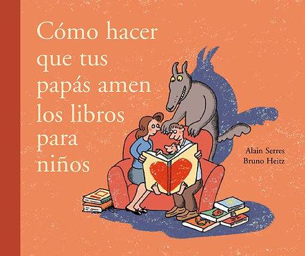 Cómo hacer que tus papás amen los libros para niños / Alain Serres y Bruno Heitz