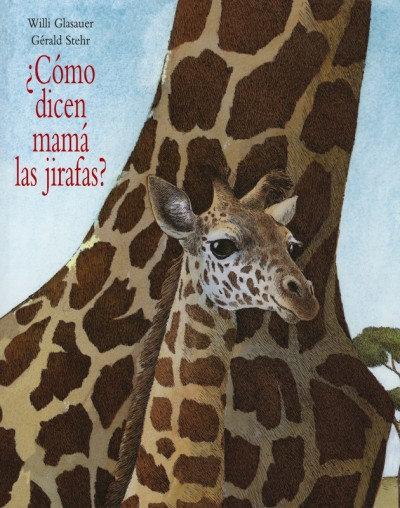 ¿Cómo dicen mamá las jirafas? / Gerard Stehr y Willi Glasauher