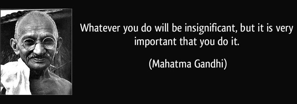 Mahatma Ghandi Quote - whatever you do will be insignificant but it is very important that you do it