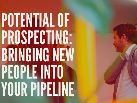 Potential of Prospecting, Bringing New People into your Pipeline