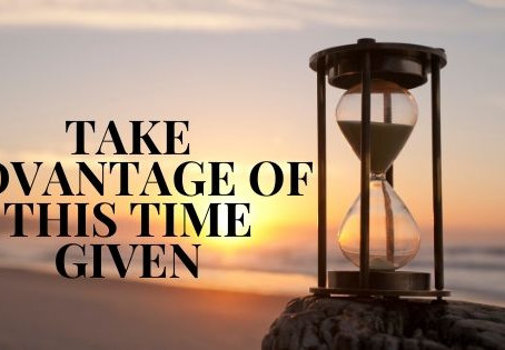 How to Take Advantage of this Time Given