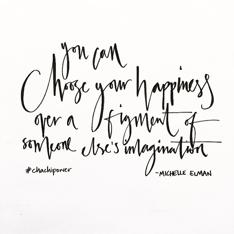 Chachi Power Project: You can Choose Your Happiness over a figment of someone else's imagination. Michelle Elman quote