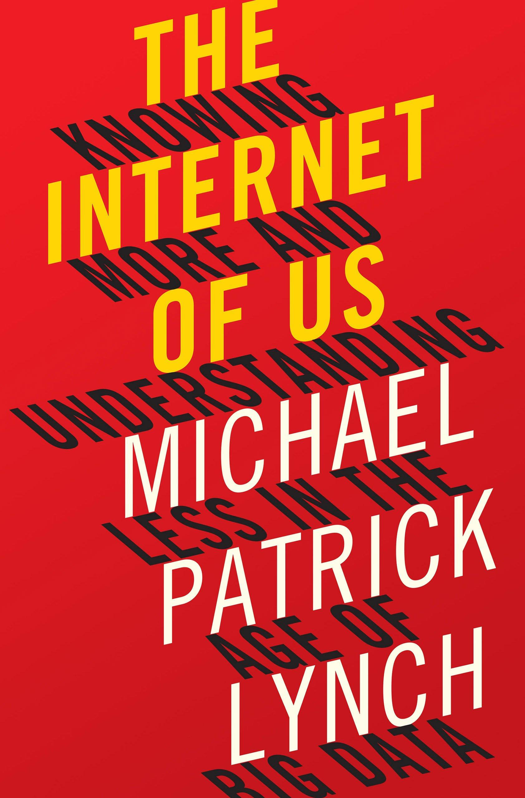 The Internet of Us: Knowing More and Understanding Less in