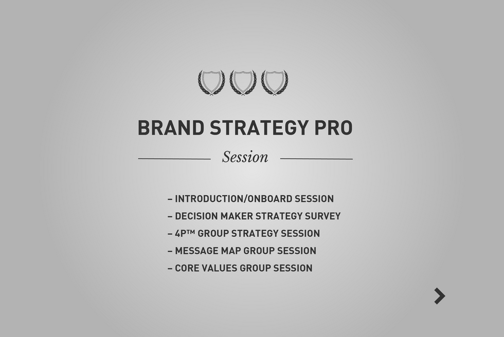 Take your rising brand to new levels! The Brand Strategy Pro session will bring powerful insights, clarity, definition and fresh inspiration to your company culture. It will also sharpen your brand position and message to make your future marketing dollars much more effective with your audience. Bring life, longevity and customer loyalty to your brand today. Includes: Session 1) Initial on-boarding meeting/ presentation to your team. Session 2) Webster 4P™ brand strategy session. Session 3) Message Map Session 4) Core Values