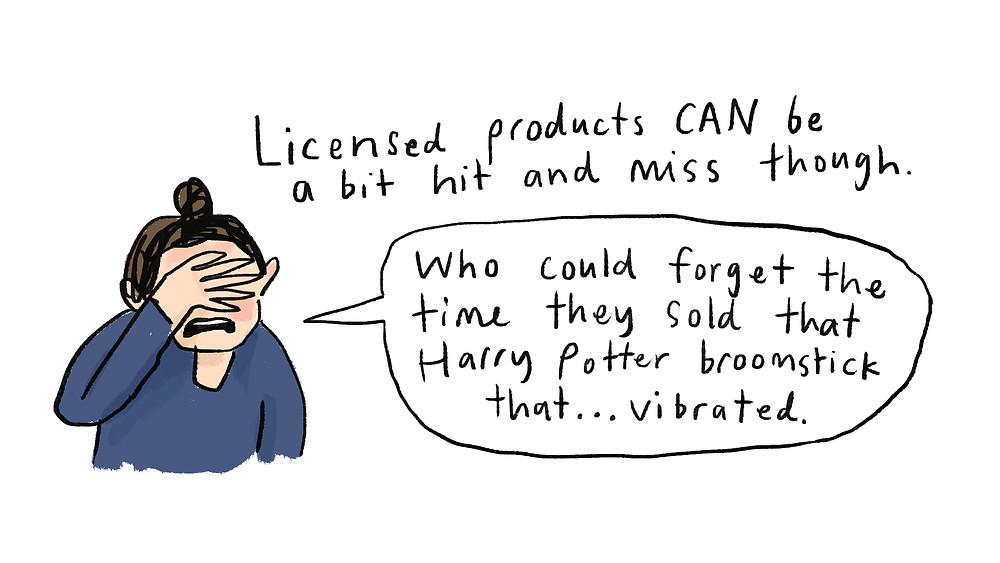 licensed products CAN be a bit hit and miss though. 'Who could forget the time they sold that Harry Potter broomstick that... vibrated.'