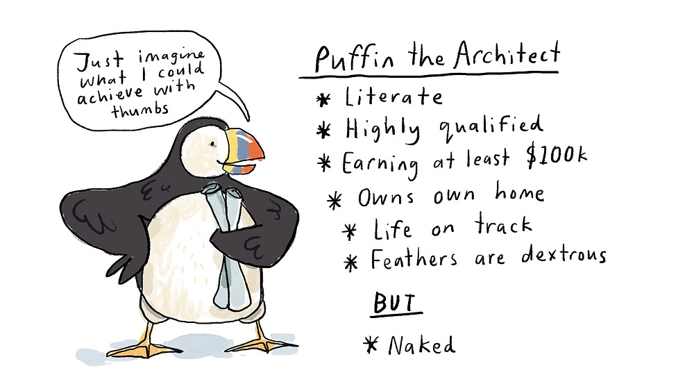 Just imagine what I could achieve with thumbs - Puffin the Architect - literate, highly qualified, earning at least $100k, owns own home, life on track, feathers are dextrous