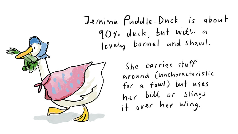 Jemima Puddle-Duck is about 90% duck, but with a lovely bonnet and shawl.