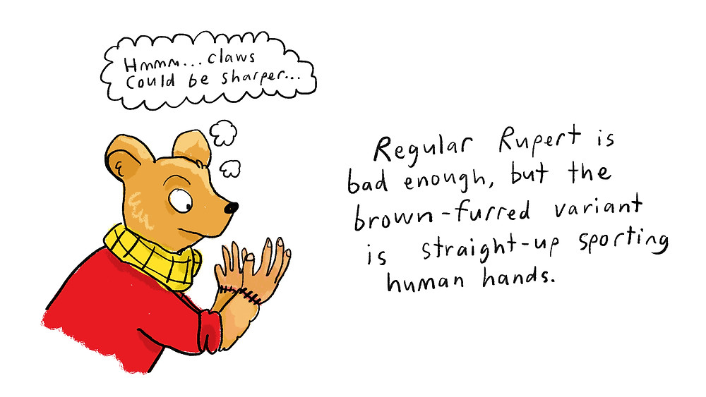 Regular Rupert is bad enough, but the brown-furred variant is straight-up sporting human hands.