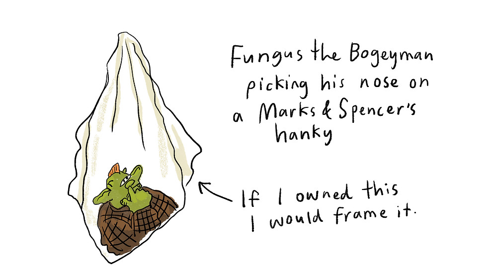 Fungus the Bogeyman picking his nose on a Marks & Spencers hanky - pictured - if I owned this I would frame it.