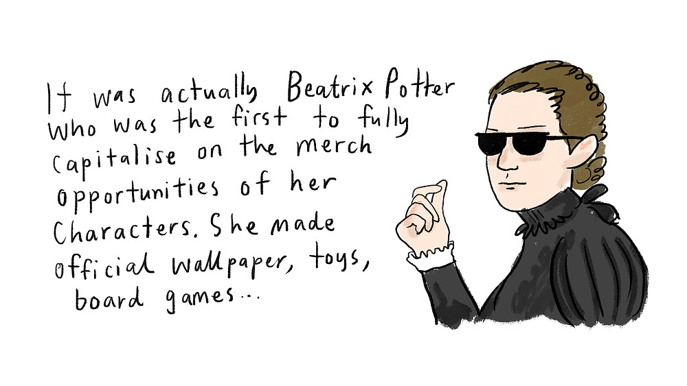 It was actually Beatrix Potter who was the first to fully capitalise on the merch opportunities of her characters. She made official wallpaper, toys, board games... (Beatrix with glasses)