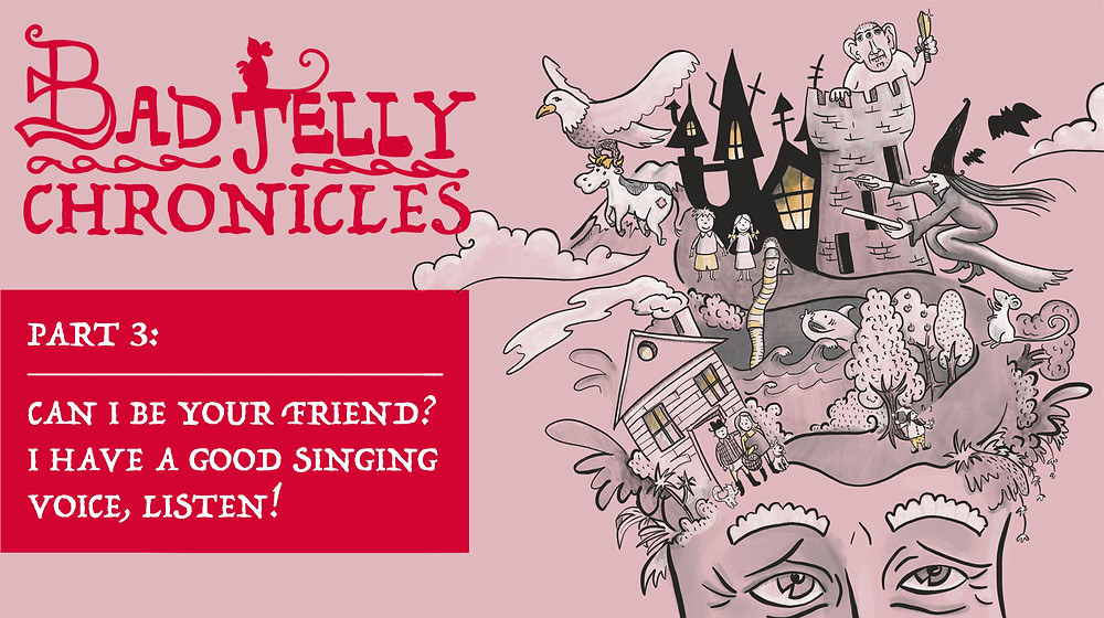 badjelly chronicles part 3: can I be your friend? i have a good singing voice, listen!