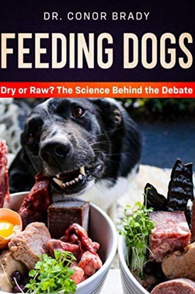 Feeding Dogs: The Science Behind The Dry Versus Raw Debate by Dr Conor Brady
