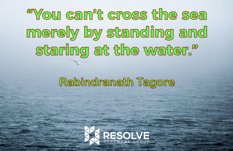 """You can't cross the sea merely by standing and staring at the water."" - Rabindranath Tagore"
