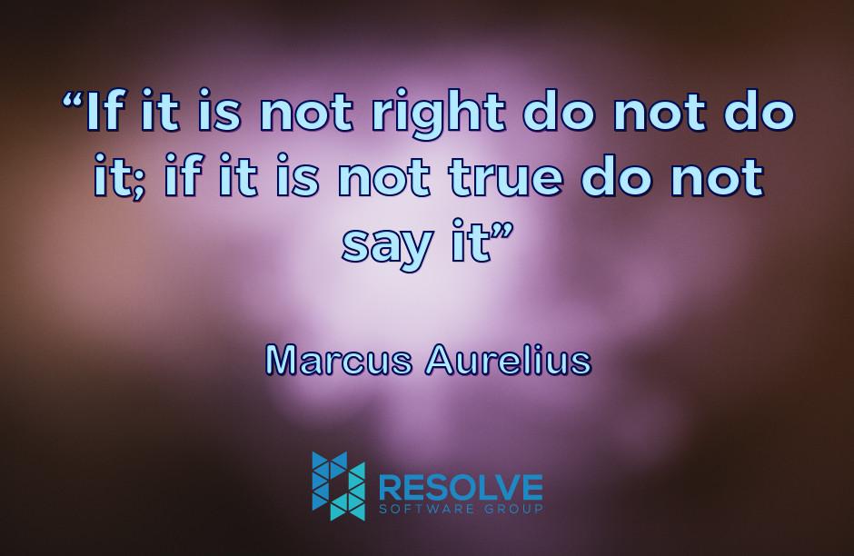 """""""If it is not right do not do it; if it is not true do not say it"""" - Marcus Aurelius"""