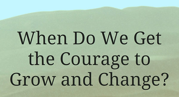 When-Do-We-Get-the-Courage-to-Grow-and-C