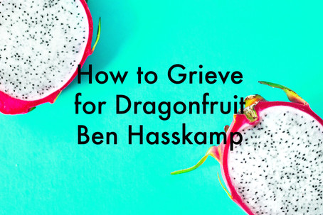 How to Grieve for Dragonfruit by Ben Hasskamp