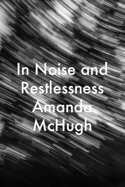 In Noise and Restlessness by Amanda McHugh