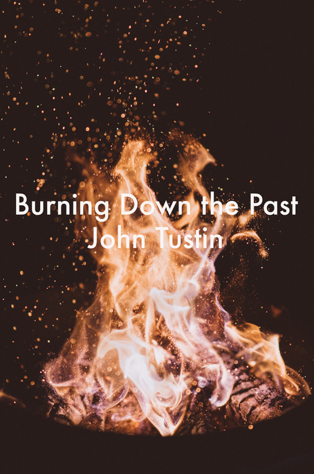 Burning Down the Past by John Tustin