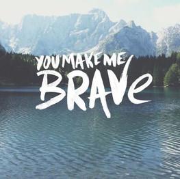 You make me brave.jpg