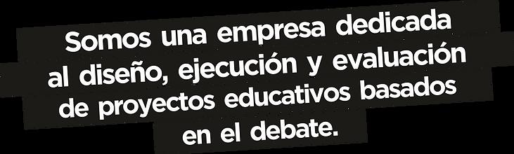 Somos una empres dedicadad al diseño, ejecución y evaluación e proyecto educativos basado el debate. DEBATE. Debate SPA. Debateduca.
