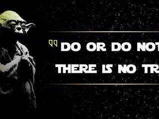 Do or Do Not, There Is No Try -Yoda