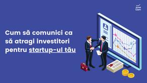 Cum să comunici ca să atragi investitori pentru startup-ul tău