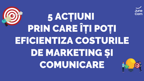 5 acțiuni prin care îți poți eficientiza costurile de marketing și comunicare