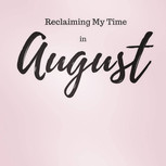 #Reclaimingmytime in August.....Going Forward