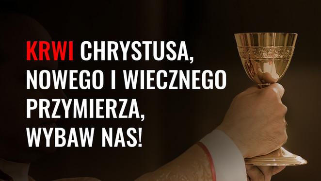 Krwi Chrystusa, nowego i wiecznego Przymierza, wybaw nas!