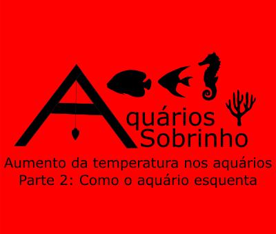 Aumento da temperatura nos aquários - Parte 2: Como o aquário esquenta