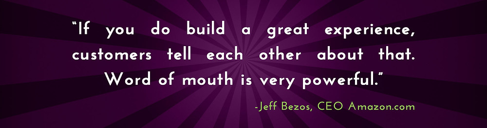 "If you build a great experience, customers tell each other about that. Word of mouth is very powerful."" -Jeff Bezos, CEO Amazon.com"
