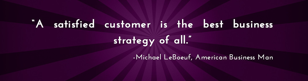 """A satisfied customer is the best business strategy of all."" -Michael LeBoeuf, American Business Man"