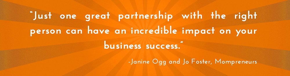 Just one great partnership with the right person can have an incredible impact on your business success. -Janine Ogg and Jo Foster, Mompreneurs