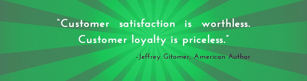 """Customer satisfaction is worthless. Customer loyalty is priceless."" -Jeffrey Gitomer"