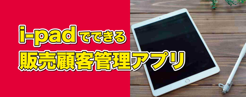 I-padでできる販売顧客管理アプリ