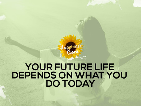 Your Future Life Depends on What You Do Today.