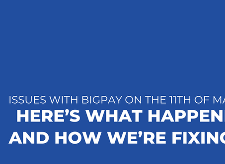 Issues with BigPay on the 11th of March: here's what happened, and how we're fixing it.
