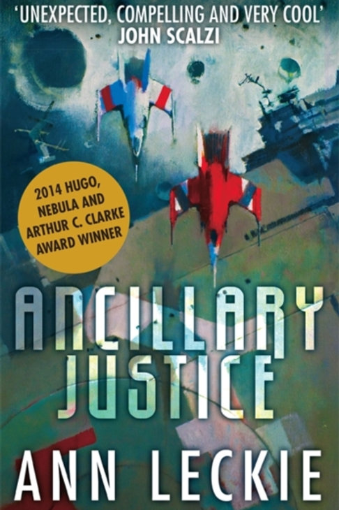 Ancillary Justice : THE HUGO, NEBULA AND ARTHUR C. CLARKE AWARD WINNER
