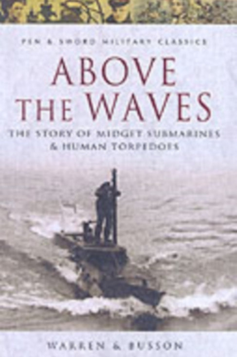 Above Us the Waves : The Story of Midget Submarines and Human Torpedoes