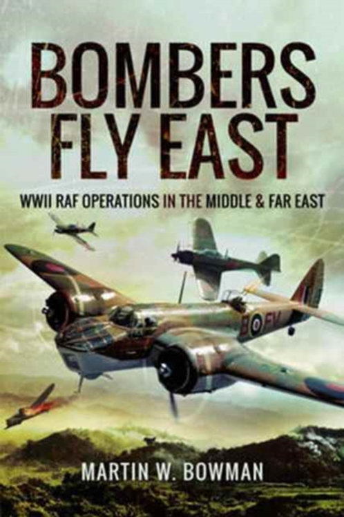 Bombers Fly East : WWII RAF Operations in the Middle and Far East