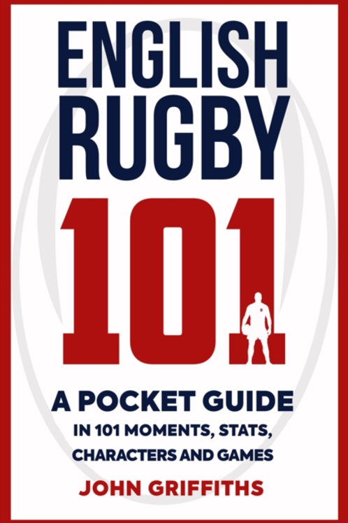 English Rugby 101 : A Pocket Guide in 101 Moments, Stats, Characters and Games