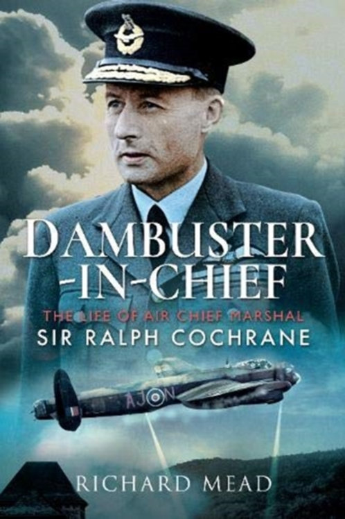 Dambuster-in-Chief : The Life of Air Chief Marshal Sir Ralph Cochrane
