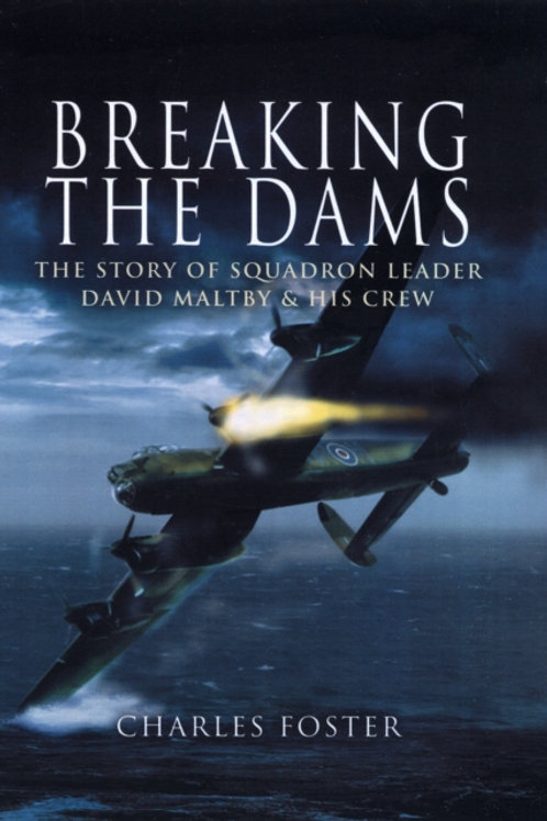 Breaking the Dams : The Story of Dambuster David Maltby and His Crew