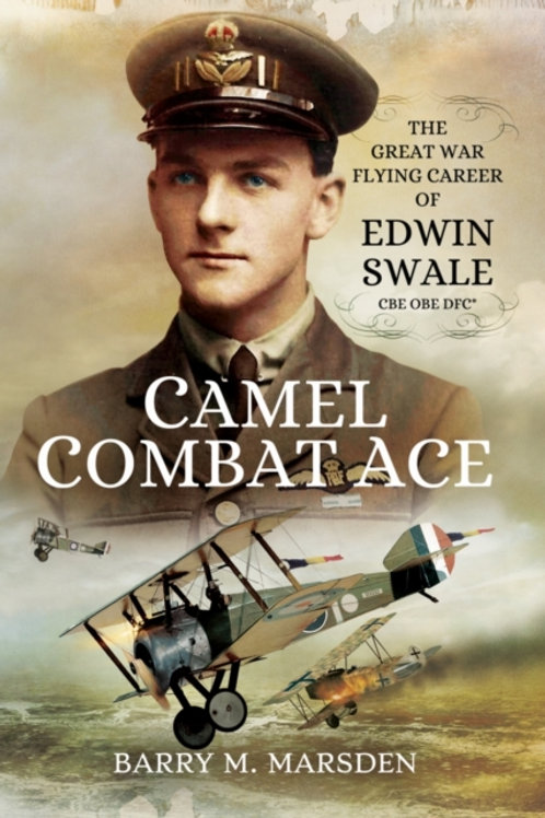 Camel Combat Ace : The Great War Flying Career of Edwin Swale CBE OBE DFC