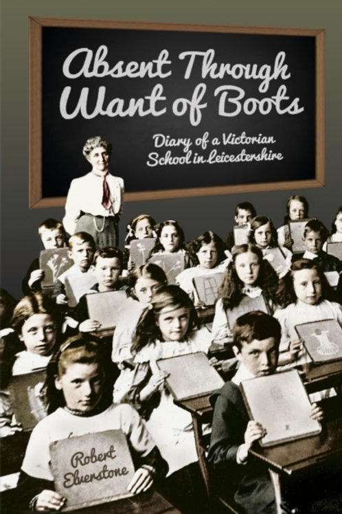 Absent Through Want of Boots : Diary of a Victorian School in Leicestershire