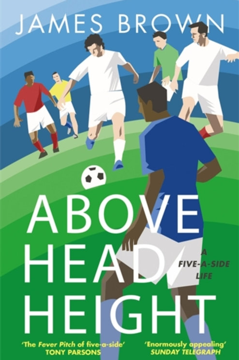 Above Head Height : A Five-A-Side Life